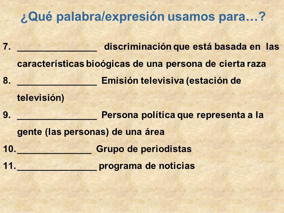 ¿Qué palabra/expresión usamos para…? 7._______________ discriminación que está basada en las características bioógicas de una persona de cierta raza 8