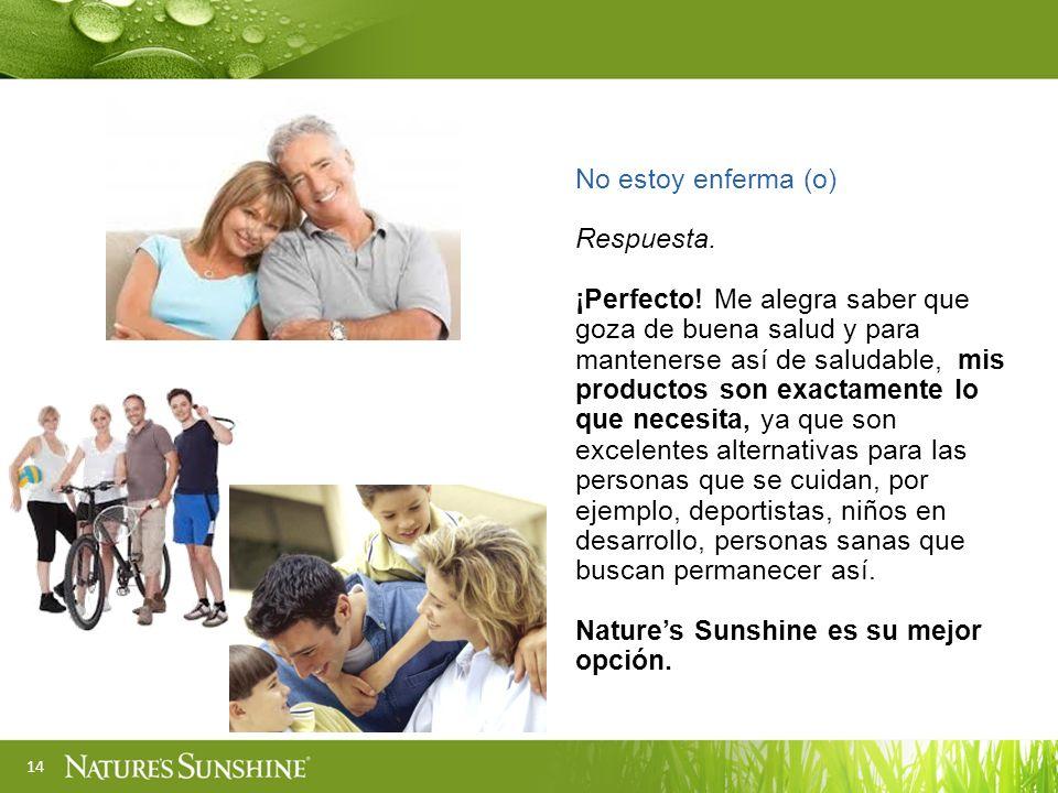 14 No estoy enferma (o) Respuesta. ¡Perfecto! Me alegra saber que goza de buena salud y para mantenerse así de saludable, mis productos son exactament