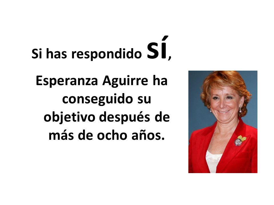 Si has respondido sí, Esperanza Aguirre ha conseguido su objetivo después de más de ocho años.