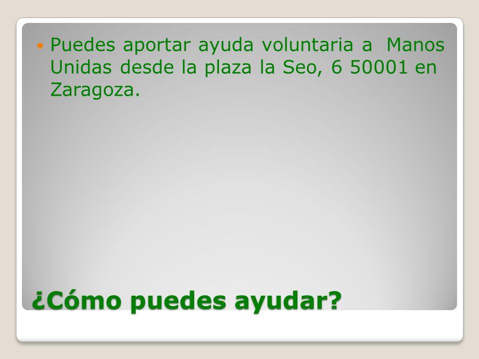 ¿Cómo puedes ayudar? Puedes aportar ayuda voluntaria a Manos Unidas desde la plaza la Seo, 6 50001 en Zaragoza.