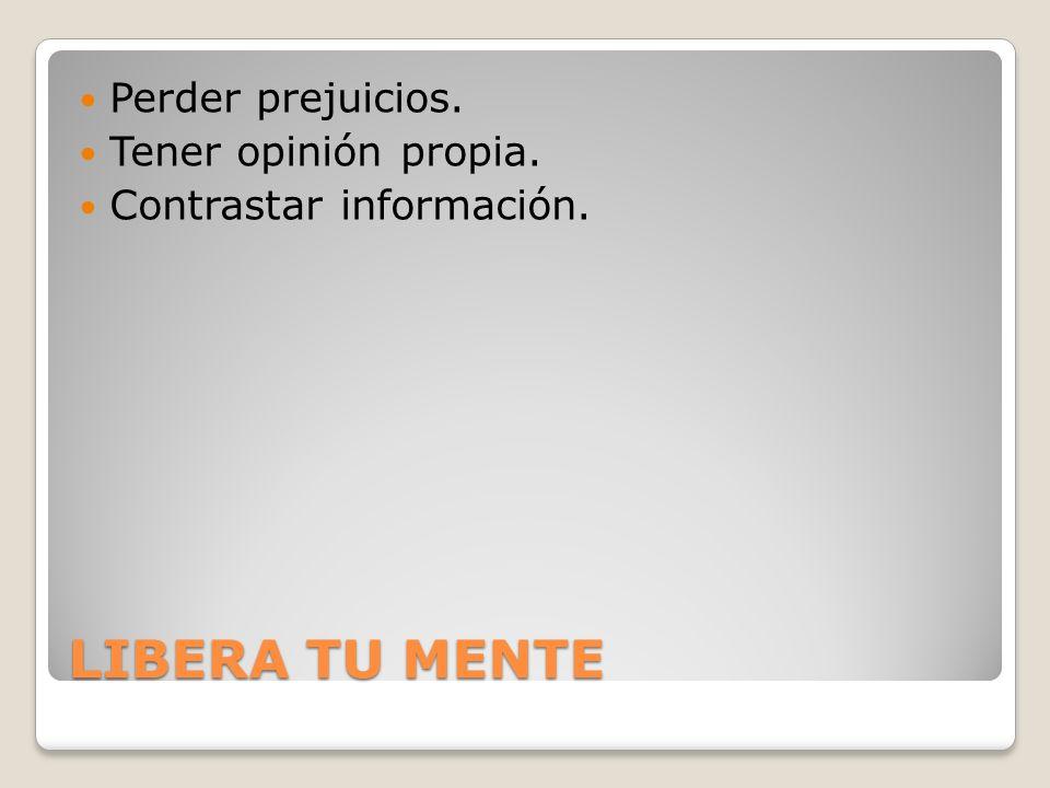 LIBERA TU MENTE Perder prejuicios. Tener opinión propia. Contrastar información.