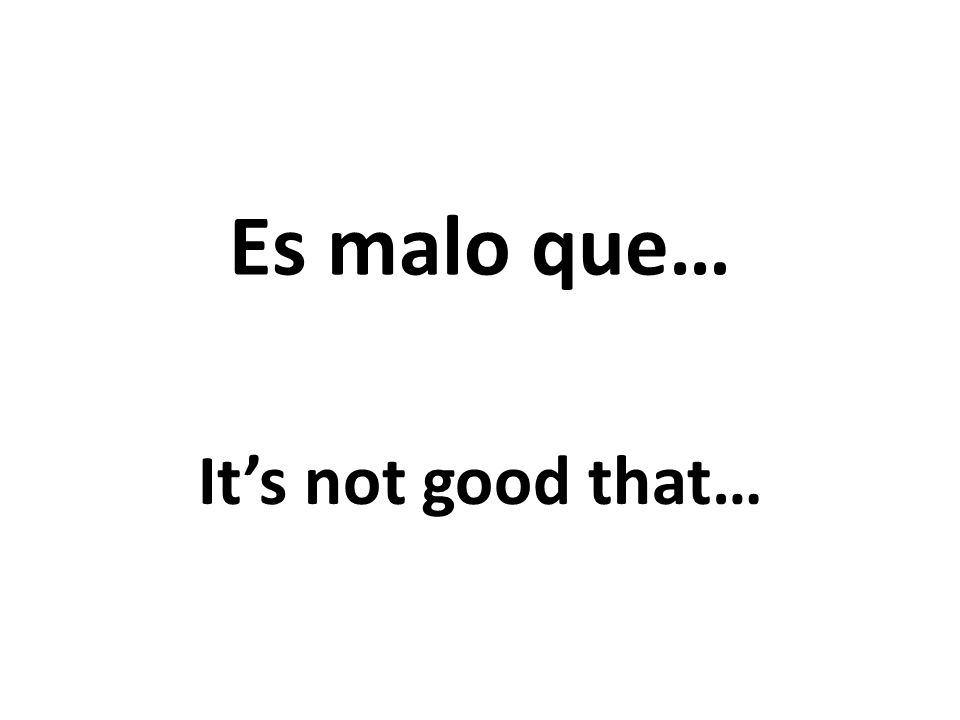 Es malo que… Its not good that…