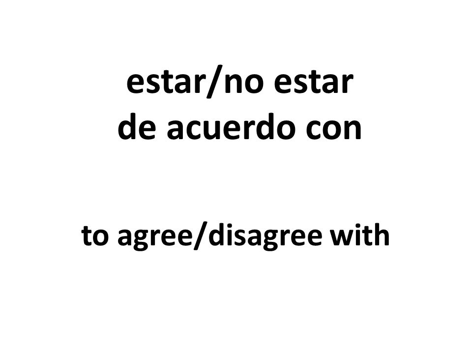estar/no estar de acuerdo con to agree/disagree with