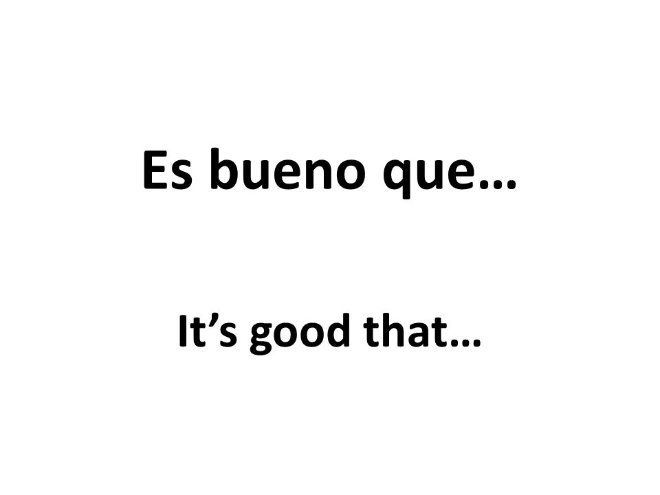 Es bueno que… Its good that…