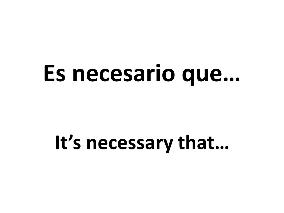 Es necesario que… Its necessary that…