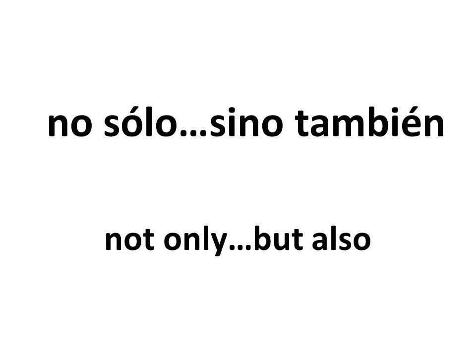 no sólo…sino también not only…but also