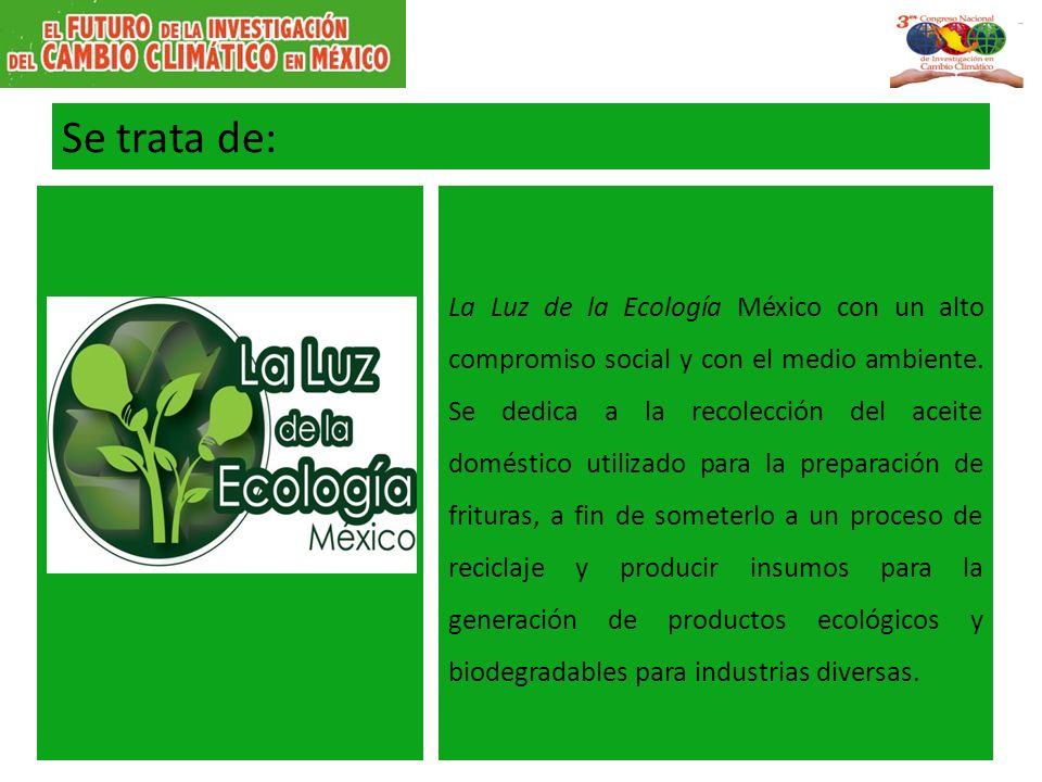 Se trata de: La Luz de la Ecología México con un alto compromiso social y con el medio ambiente. Se dedica a la recolección del aceite doméstico utili