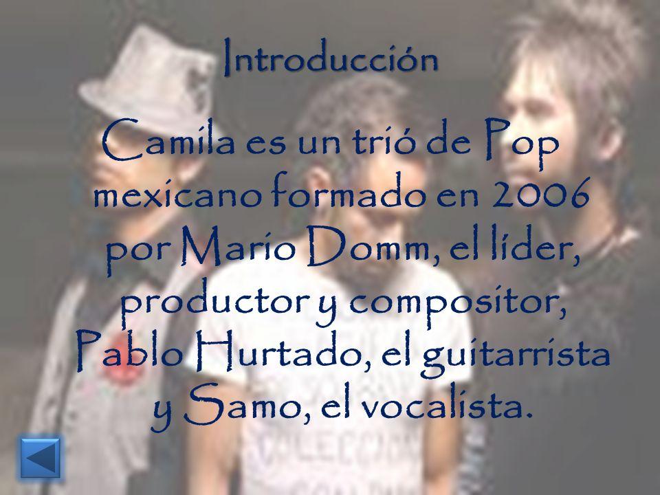 Introducción Camila es un trió de Pop mexicano formado en 2006 por Mario Domm, el líder, productor y compositor, Pablo Hurtado, el guitarrista y Samo,