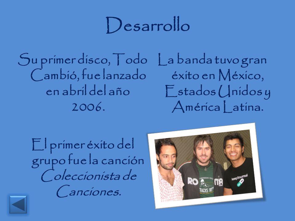 Desarrollo Su primer disco, Todo Cambió, fue lanzado en abril del año 2006. El primer éxito del grupo fue la canción Coleccionista de Canciones. La ba