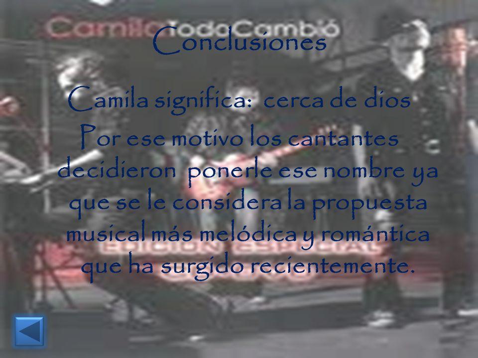Conclusiones Camila significa: cerca de dios Por ese motivo los cantantes decidieron ponerle ese nombre ya que se le considera la propuesta musical má