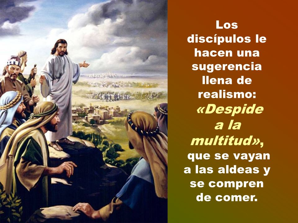 Los discípulos le hacen una sugerencia llena de realismo: «Despide a la multitud», que se vayan a las aldeas y se compren de comer.