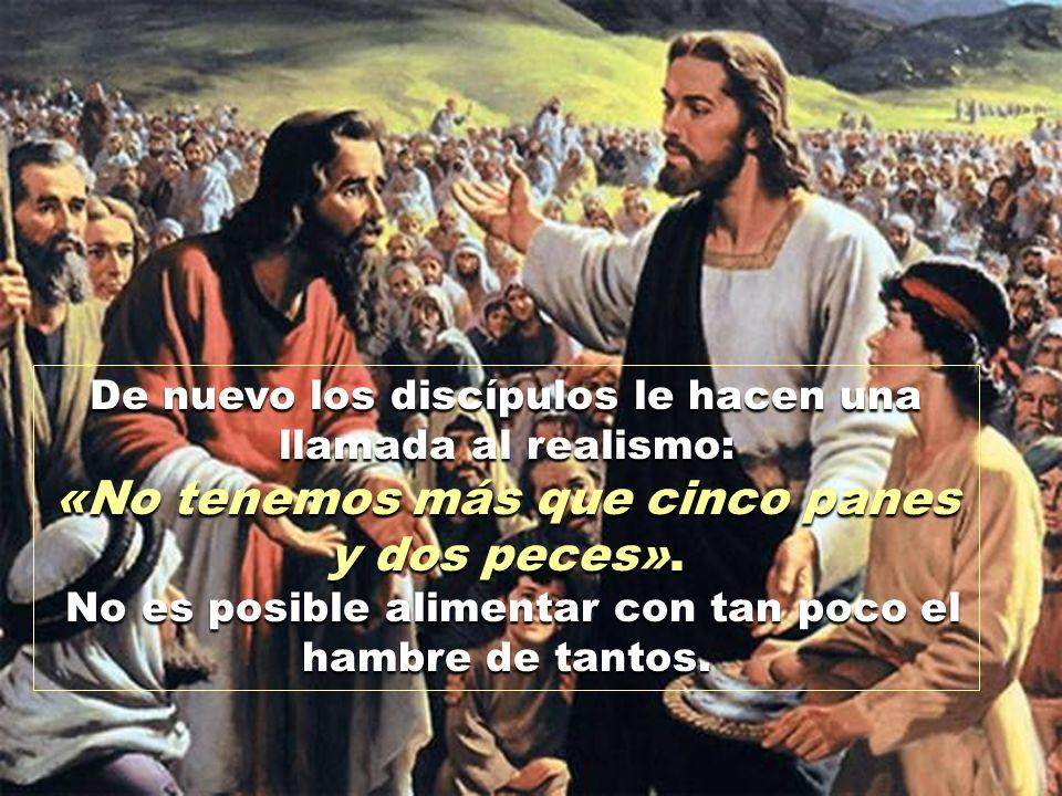 De nuevo los discípulos le hacen una llamada al realismo: «No tenemos más que cinco panes y dos peces».