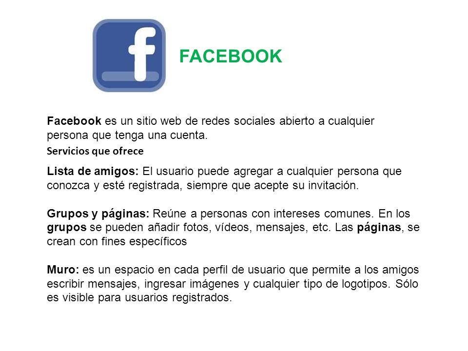 FACEBOOK Servicios que ofrece Lista de amigos: El usuario puede agregar a cualquier persona que conozca y esté registrada, siempre que acepte su invit