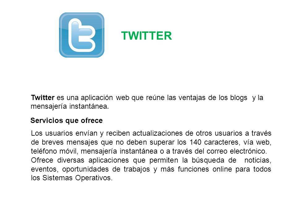 TWITTER Servicios que ofrece Twitter es una aplicación web que reúne las ventajas de los blogs y la mensajería instantánea. Los usuarios envían y reci