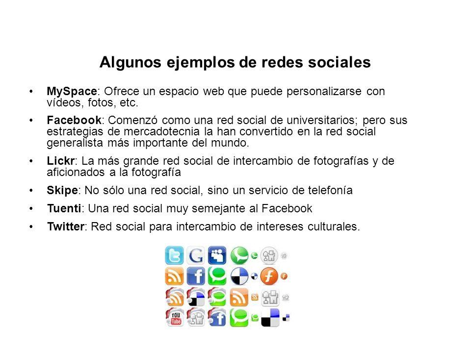 Algunos ejemplos de redes sociales MySpace: Ofrece un espacio web que puede personalizarse con vídeos, fotos, etc. Facebook: Comenzó como una red soci