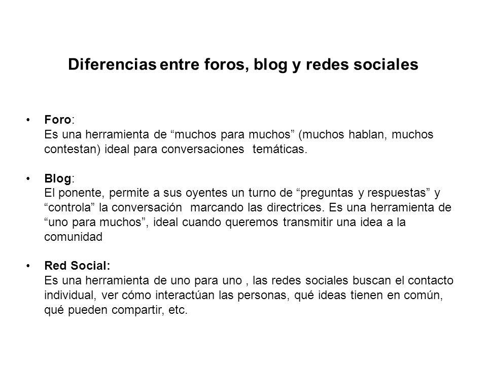Diferencias entre foros, blog y redes sociales Foro: Es una herramienta de muchos para muchos (muchos hablan, muchos contestan) ideal para conversacio