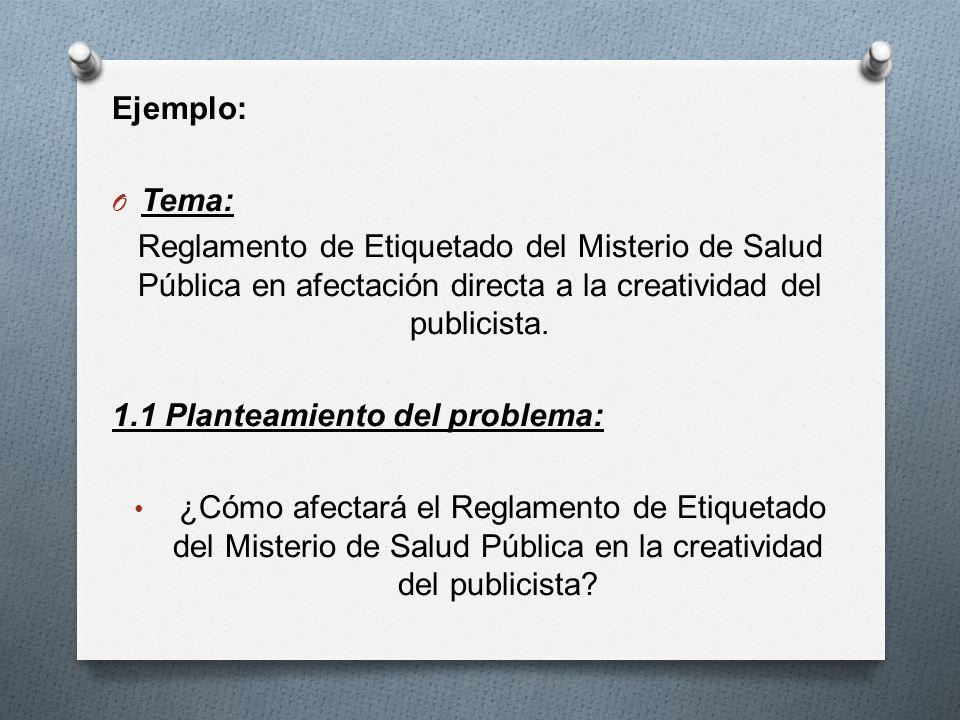 Ejemplo: O Tema: Reglamento de Etiquetado del Misterio de Salud Pública en afectación directa a la creatividad del publicista. 1.1 Planteamiento del p
