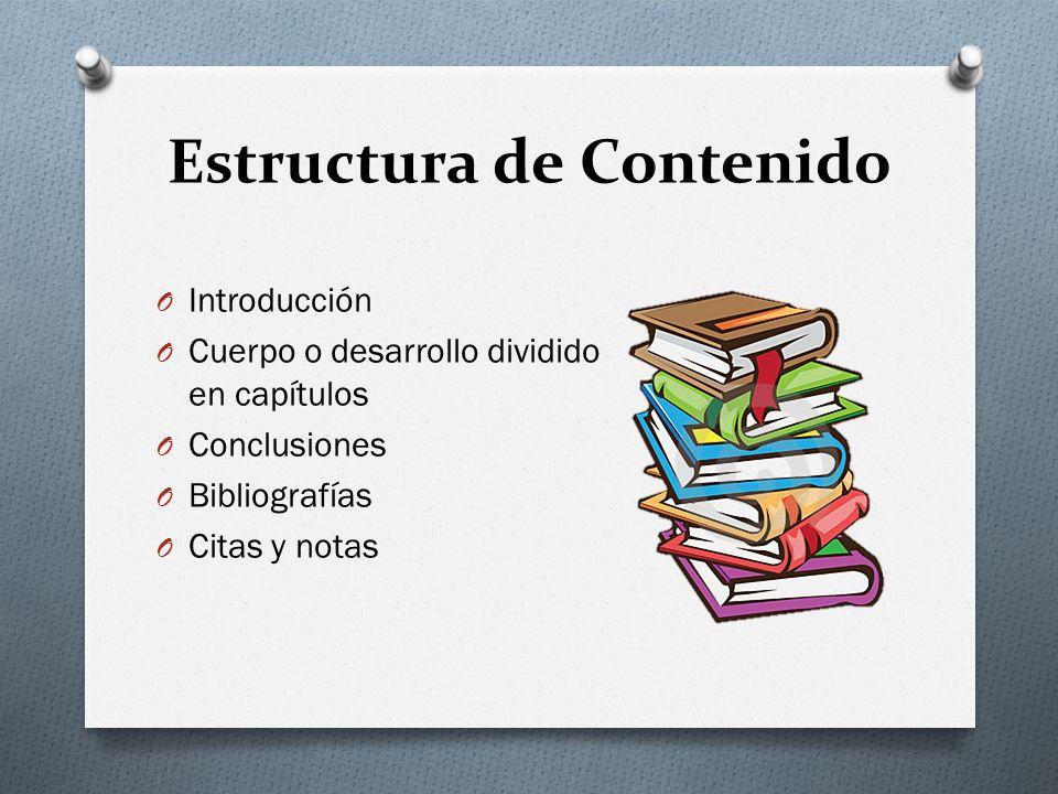 O Introducción O Cuerpo o desarrollo dividido en capítulos O Conclusiones O Bibliografías O Citas y notas Estructura de Contenido