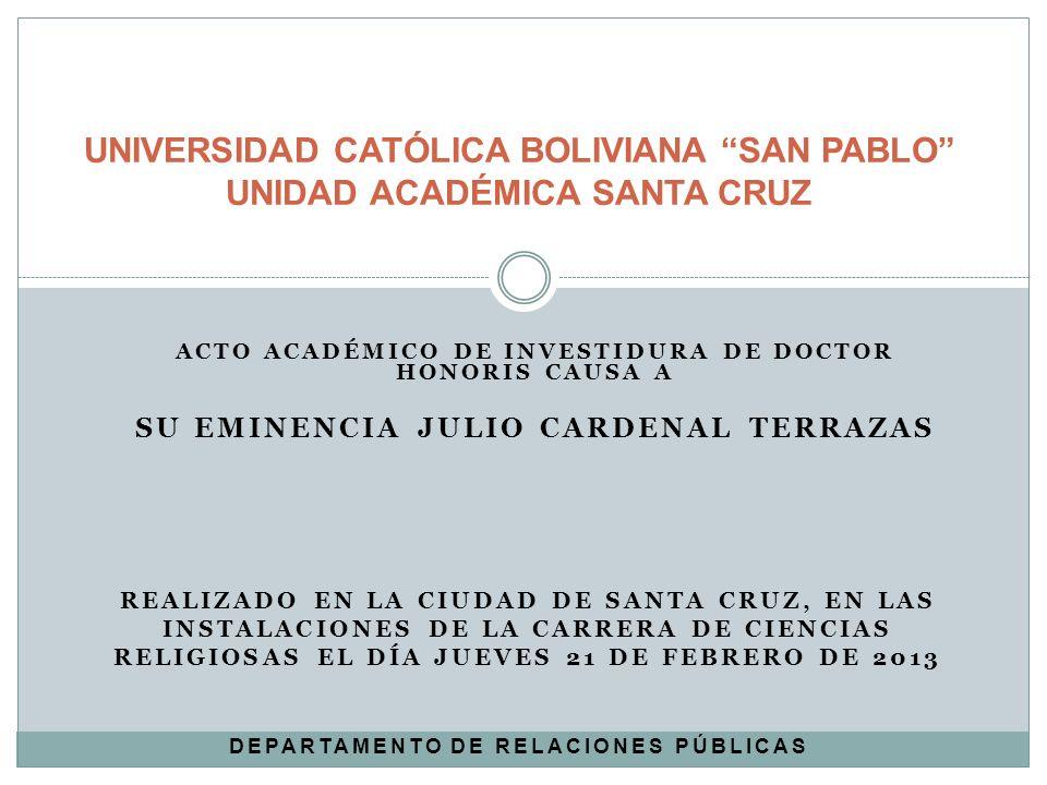 ACTO ACADÉMICO DE INVESTIDURA DE DOCTOR HONORIS CAUSA A SU EMINENCIA JULIO CARDENAL TERRAZAS UNIVERSIDAD CATÓLICA BOLIVIANA SAN PABLO UNIDAD ACADÉMICA
