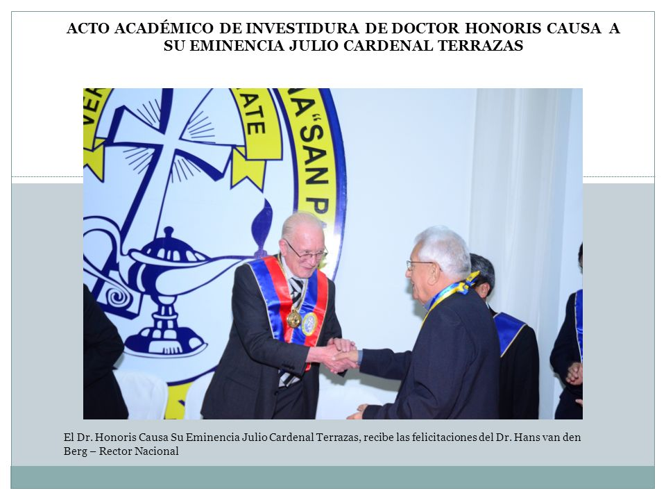 El Dr. Honoris Causa Su Eminencia Julio Cardenal Terrazas, recibe las felicitaciones del Dr. Hans van den Berg – Rector Nacional ACTO ACADÉMICO DE INV