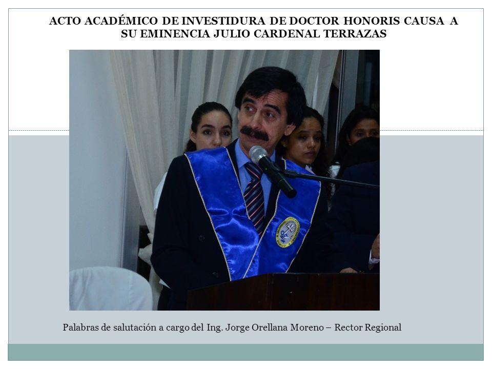 Palabras de salutación a cargo del Ing. Jorge Orellana Moreno – Rector Regional ACTO ACADÉMICO DE INVESTIDURA DE DOCTOR HONORIS CAUSA A SU EMINENCIA J