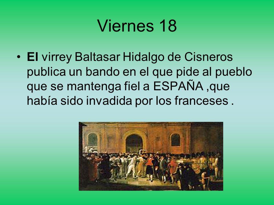 Viernes 18 El virrey Baltasar Hidalgo de Cisneros publica un bando en el que pide al pueblo que se mantenga fiel a ESPAÑA,que había sido invadida por