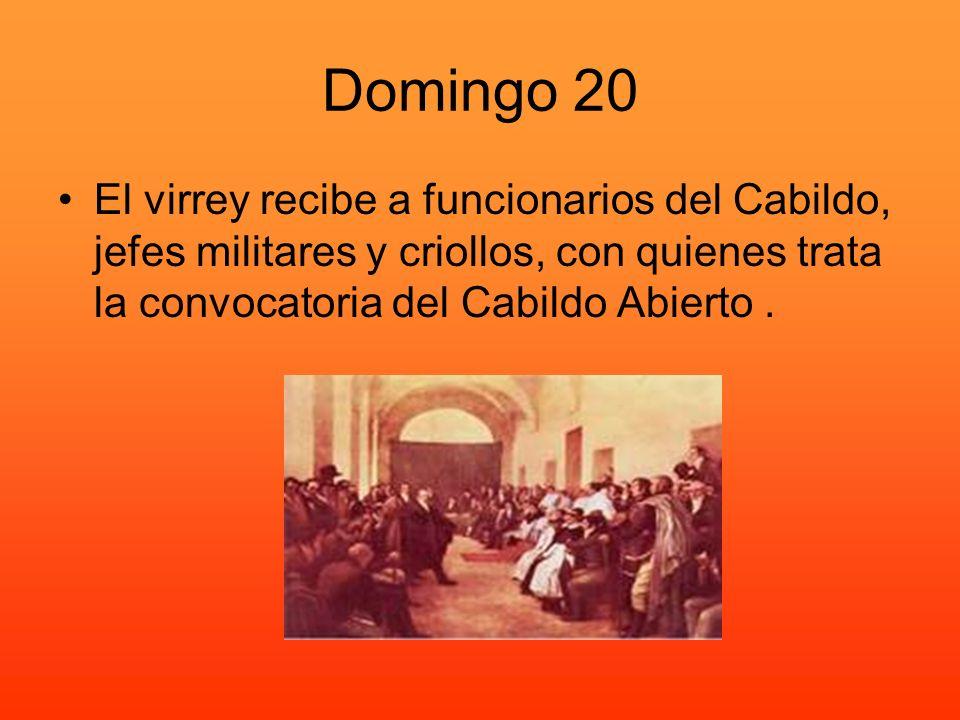 Domingo 20 El virrey recibe a funcionarios del Cabildo, jefes militares y criollos, con quienes trata la convocatoria del Cabildo Abierto.