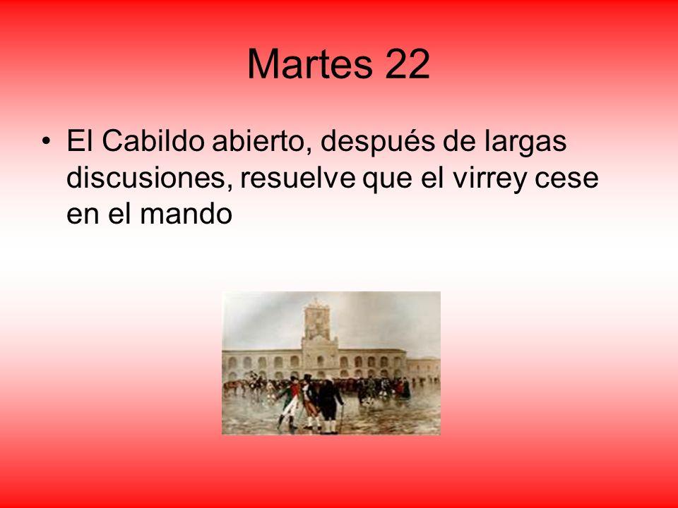 Martes 22 El Cabildo abierto, después de largas discusiones, resuelve que el virrey cese en el mando