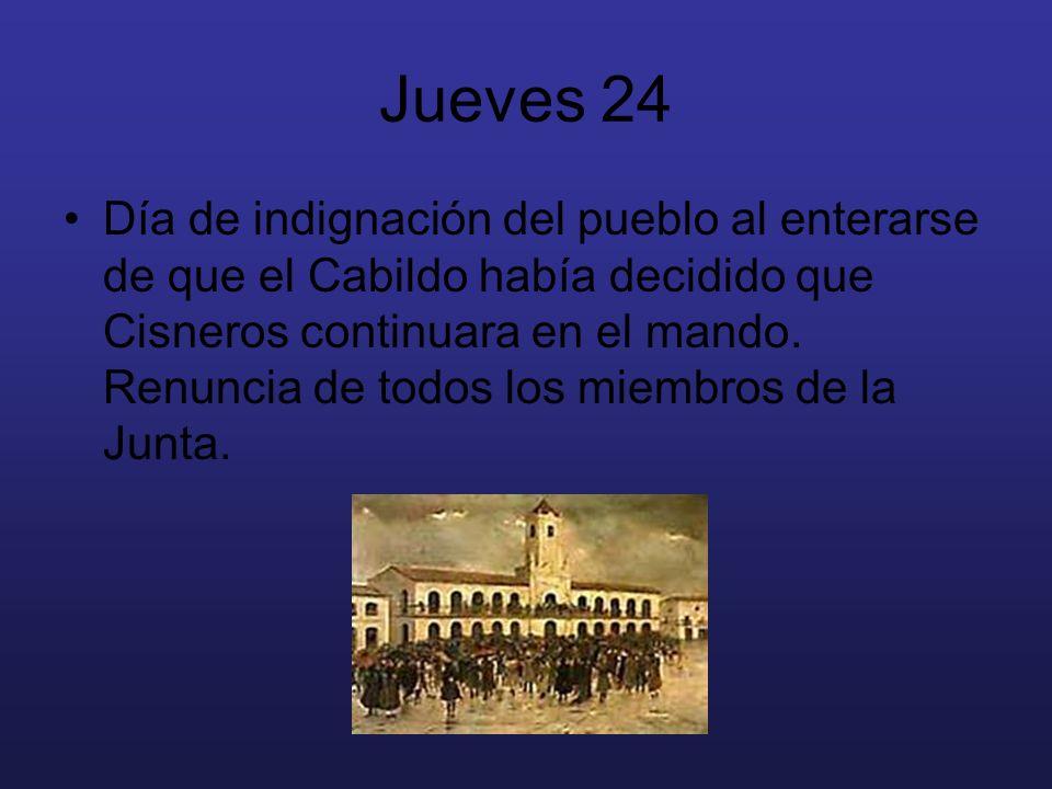 Jueves 24 Día de indignación del pueblo al enterarse de que el Cabildo había decidido que Cisneros continuara en el mando. Renuncia de todos los miemb