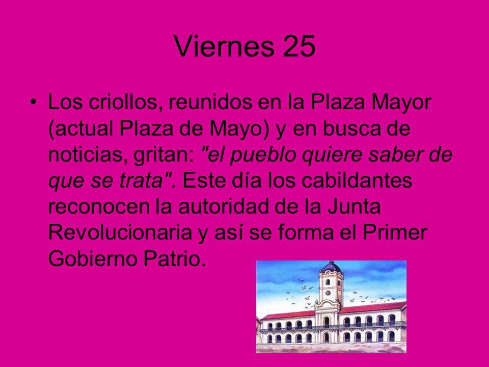 Viernes 25 Los criollos, reunidos en la Plaza Mayor (actual Plaza de Mayo) y en busca de noticias, gritan: