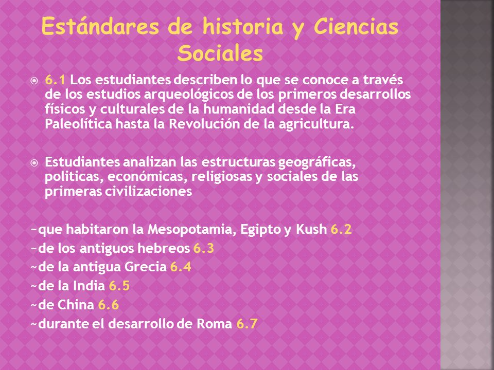 6.1 Los estudiantes describen lo que se conoce a través de los estudios arqueológicos de los primeros desarrollos físicos y culturales de la humanidad desde la Era Paleolítica hasta la Revolución de la agricultura.