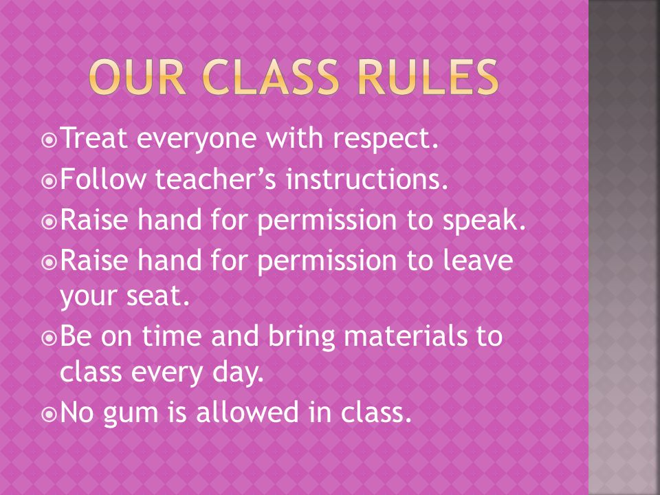Treat everyone with respect. Follow teachers instructions.