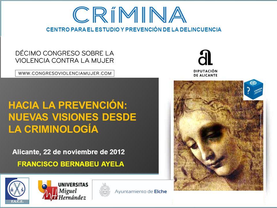 CENTRO PARA EL ESTUDIO Y PREVENCIÓN DE LA DELINCUENCIA Alicante, 22 de noviembre de 2012 FRANCISCO BERNABEU AYELA HACIA LA PREVENCIÓN: NUEVAS VISIONES