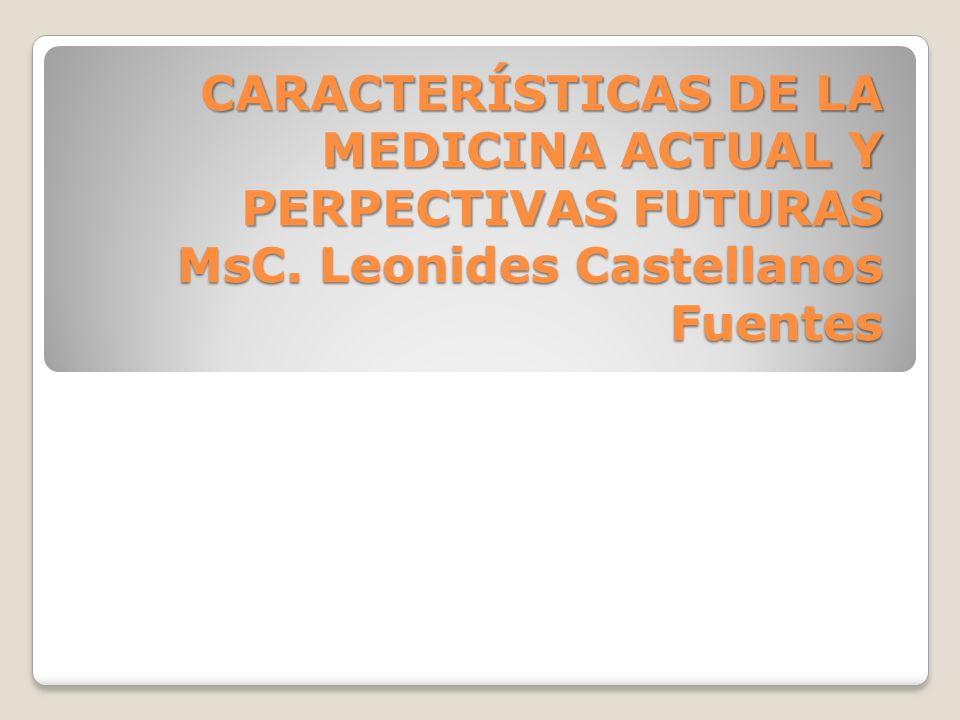 CARACTERÍSTICAS DE LA MEDICINA ACTUAL Y PERPECTIVAS FUTURAS MsC. Leonides Castellanos Fuentes