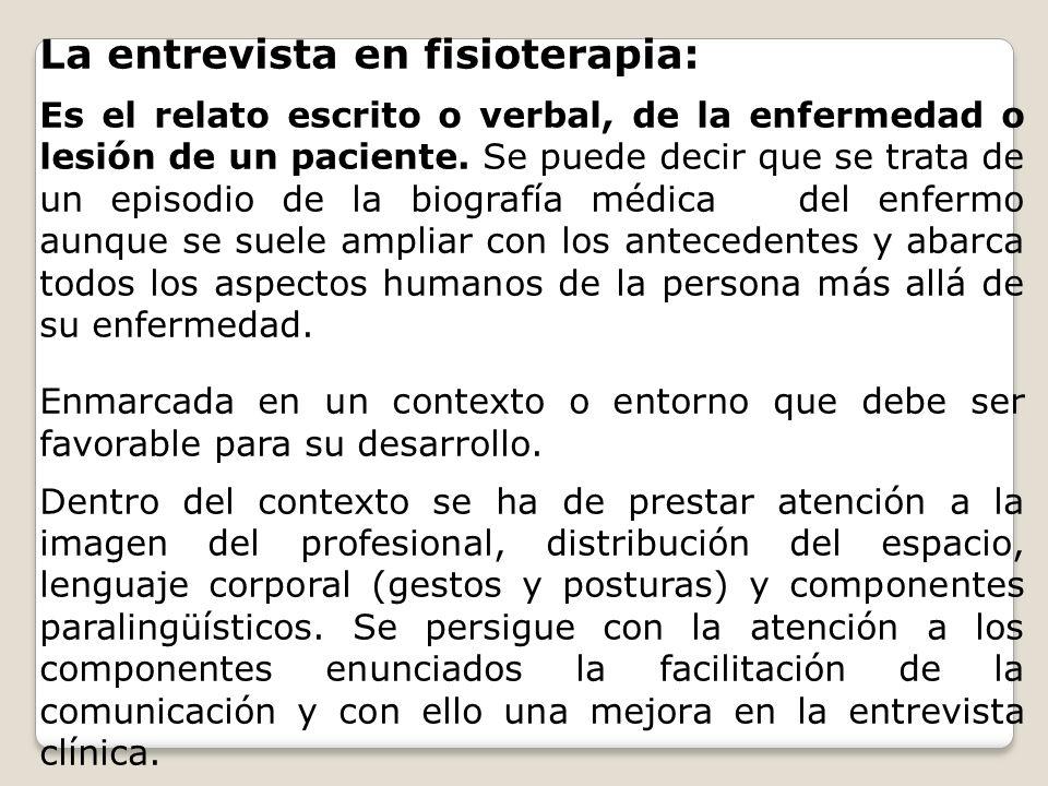 La entrevista en fisioterapia: Es el relato escrito o verbal, de la enfermedad o lesión de un paciente. Se puede decir que se trata de un episodio de