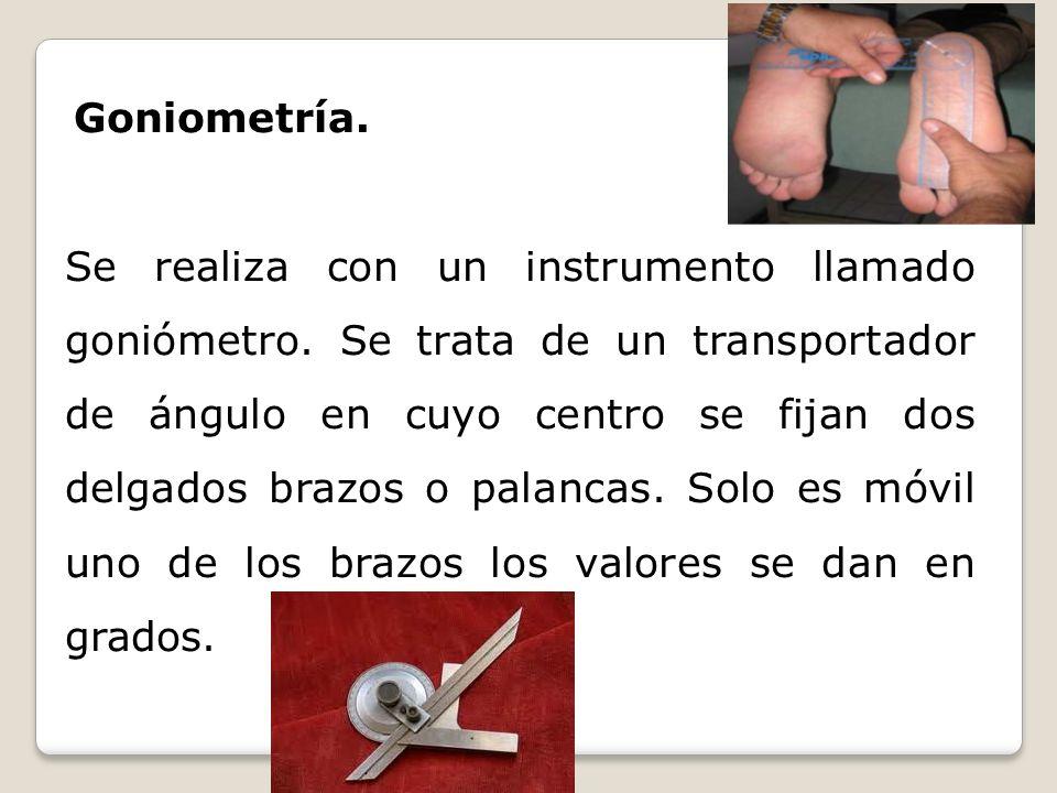 Goniometría. Se realiza con un instrumento llamado goniómetro. Se trata de un transportador de ángulo en cuyo centro se fijan dos delgados brazos o pa