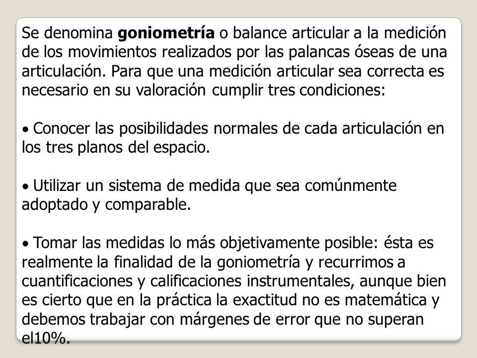 Se denomina goniometría o balance articular a la medición de los movimientos realizados por las palancas óseas de una articulación. Para que una medic