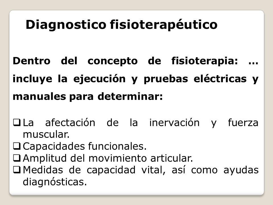Diagnostico fisioterapéutico Dentro del concepto de fisioterapia: … incluye la ejecución y pruebas eléctricas y manuales para determinar: La afectació