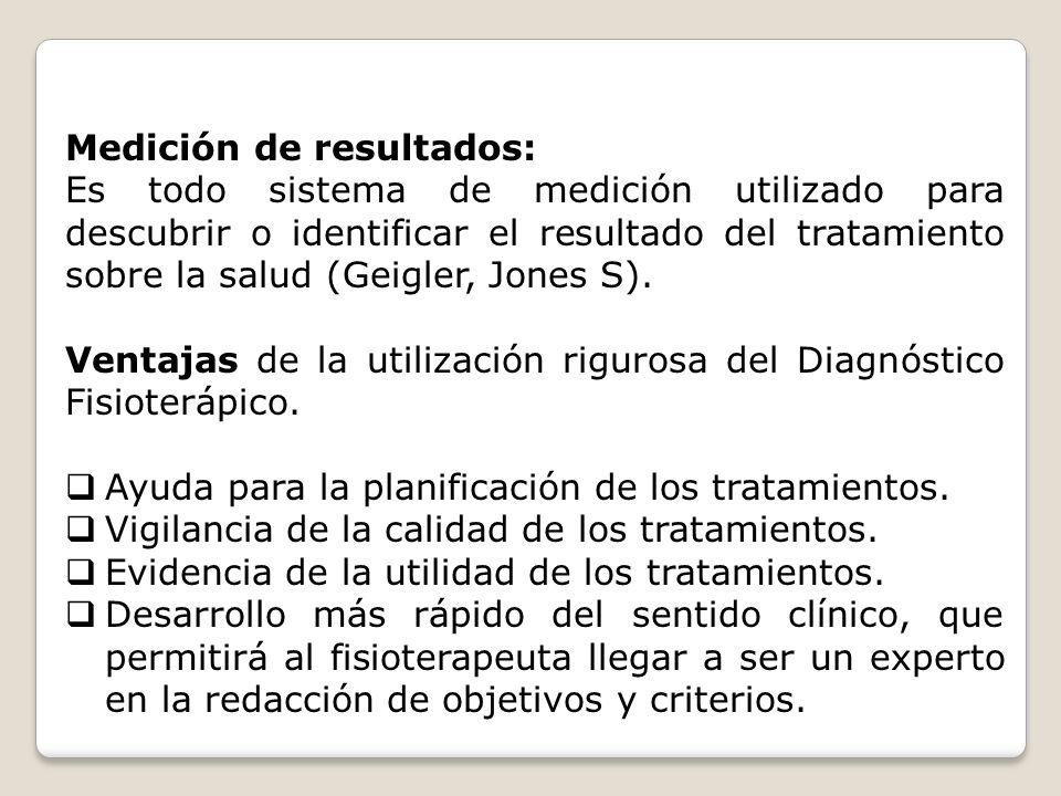 Medición de resultados: Es todo sistema de medición utilizado para descubrir o identificar el resultado del tratamiento sobre la salud (Geigler, Jones