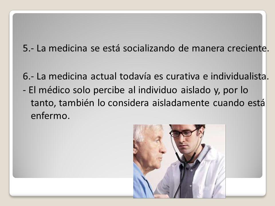 5.- La medicina se está socializando de manera creciente. 6.- La medicina actual todavía es curativa e individualista. - El médico solo percibe al ind