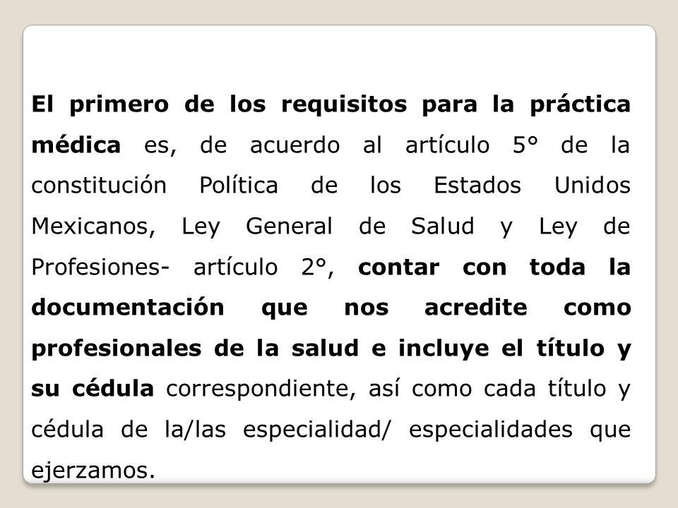 El primero de los requisitos para la práctica médica es, de acuerdo al artículo 5° de la constitución Política de los Estados Unidos Mexicanos, Ley Ge