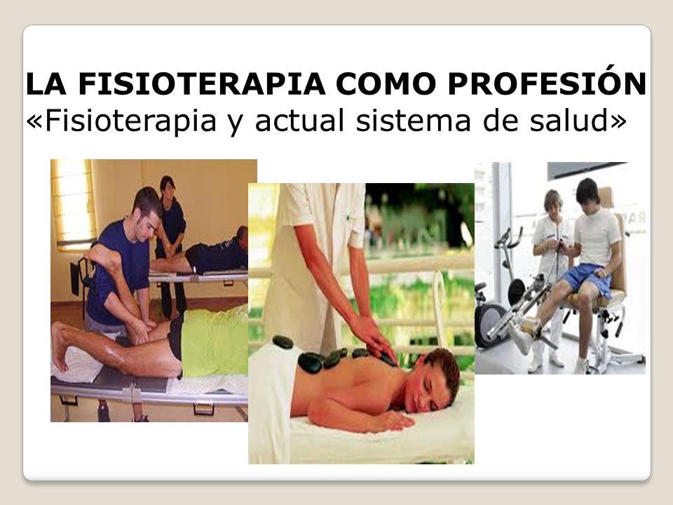 LA FISIOTERAPIA COMO PROFESIÓN «Fisioterapia y actual sistema de salud»