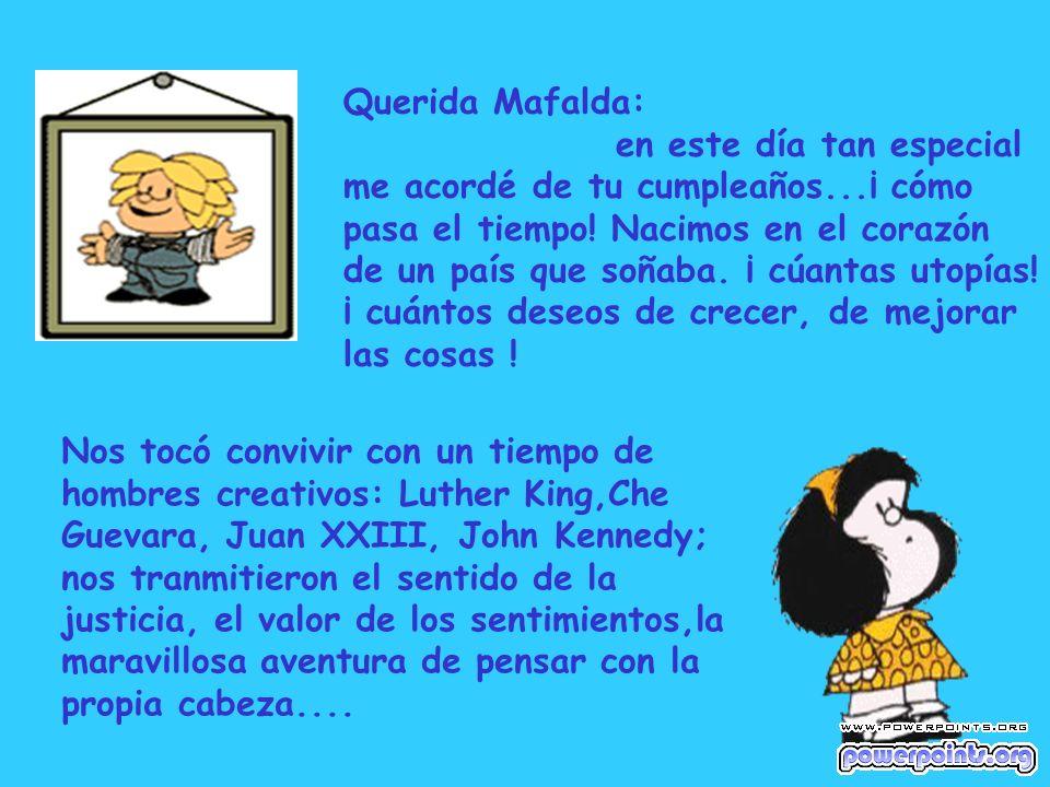 Querida Mafalda: en este día tan especial me acordé de tu cumpleaños...¡ cómo pasa el tiempo! Nacimos en el corazón de un país que soñaba. ¡ cúantas u