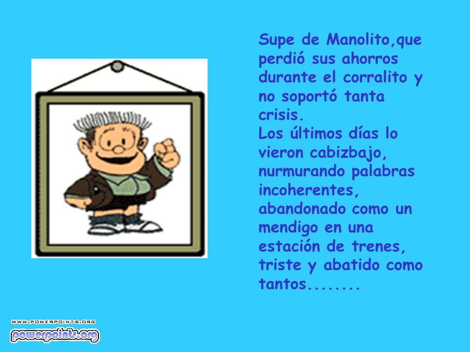 Supe de Manolito,que perdió sus ahorros durante el corralito y no soportó tanta crisis. Los últimos días lo vieron cabizbajo, nurmurando palabras inco