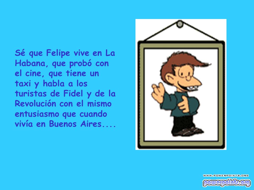 Sé que Felipe vive en La Habana, que probó con el cine, que tiene un taxi y habla a los turistas de Fidel y de la Revolución con el mismo entusiasmo q