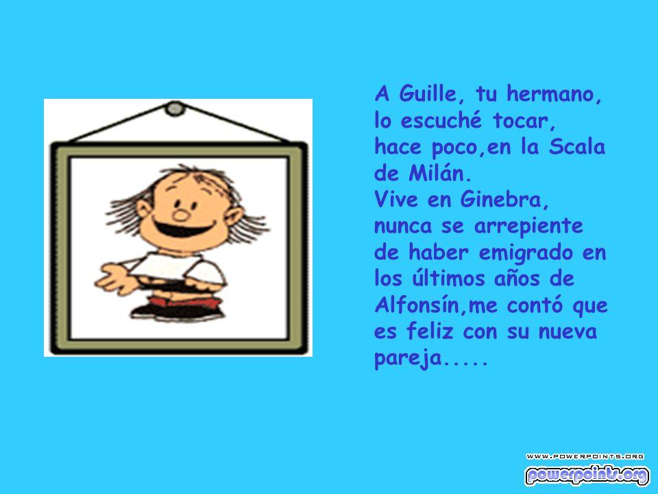 A Guille, tu hermano, lo escuché tocar, hace poco,en la Scala de Milán. Vive en Ginebra, nunca se arrepiente de haber emigrado en los últimos años de