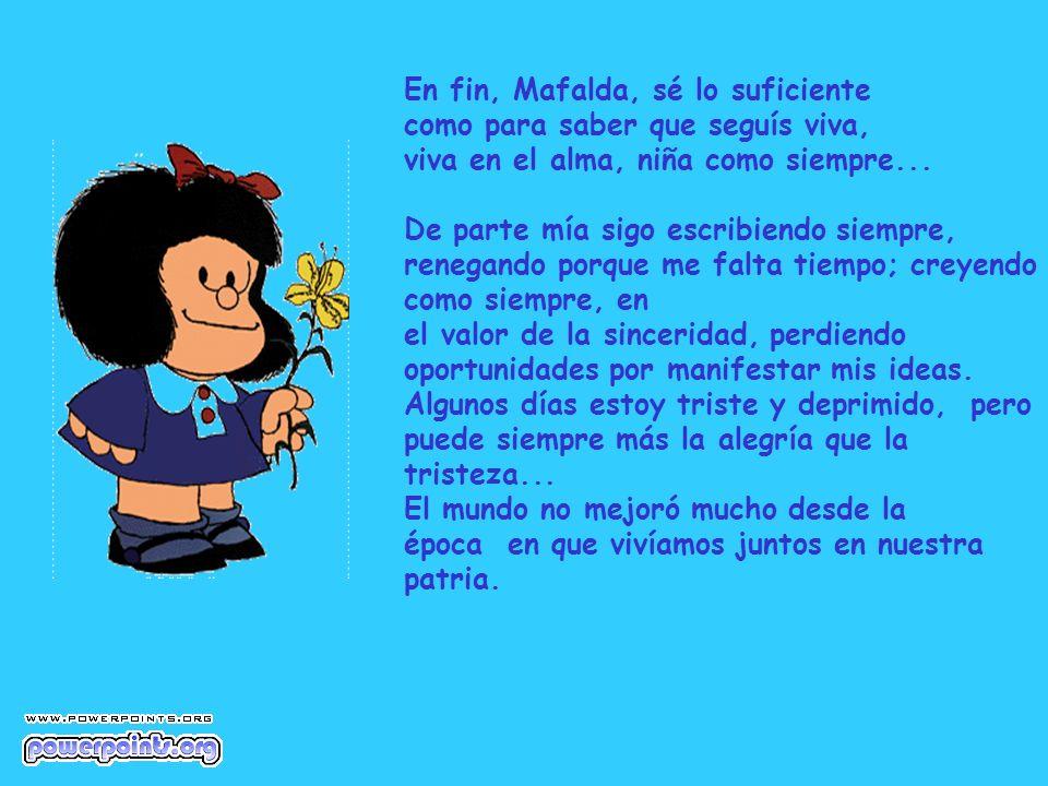 En fin, Mafalda, sé lo suficiente como para saber que seguís viva, viva en el alma, niña como siempre... De parte mía sigo escribiendo siempre, renega