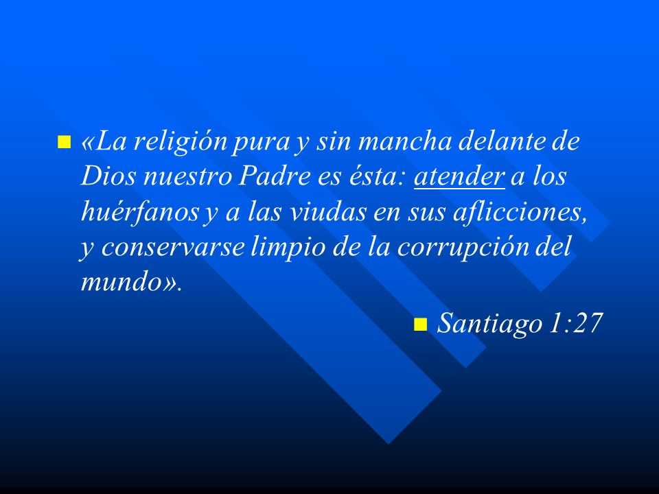 «La religión pura y sin mancha delante de Dios nuestro Padre es ésta: atender a los huérfanos y a las viudas en sus aflicciones, y conservarse limpio