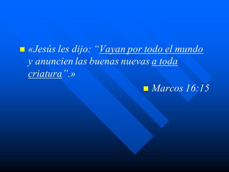 «Jesús les dijo: Vayan por todo el mundo y anuncien las buenas nuevas a toda criatura.» Marcos 16:15