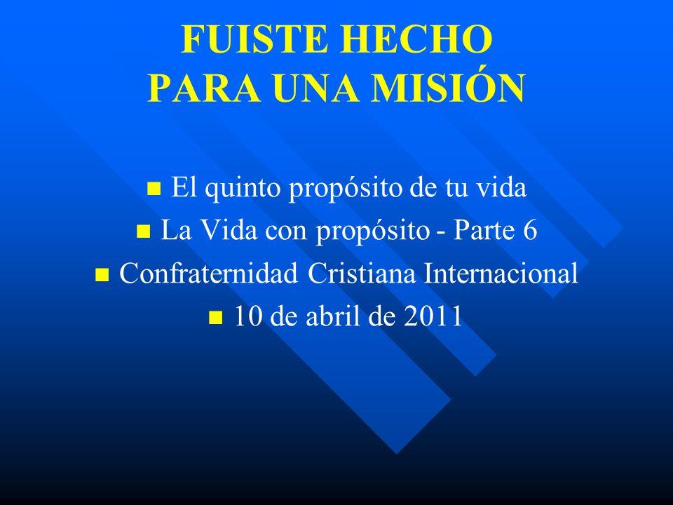 FUISTE HECHO PARA UNA MISIÓN El quinto propósito de tu vida La Vida con propósito - Parte 6 Confraternidad Cristiana Internacional 10 de abril de 2011